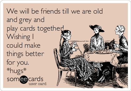 We will be friends till we are old and grey and play cards together! Wishing I could make things better for you. *hugs*