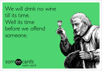 We will drink no wine till its time. Well its time before we offend someone.