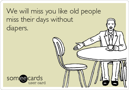 We will miss you like old people miss their days without ...