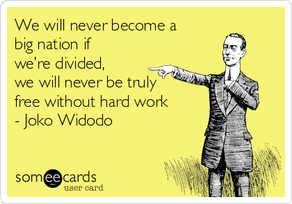 We will never become a big nation if we're divided, we will never be truly free without hard work - Joko Widodo