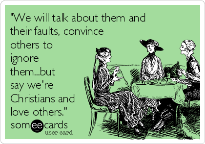 """""""We will talk about them and their faults, convince others to ignore them...but say we're Christians and love others."""""""