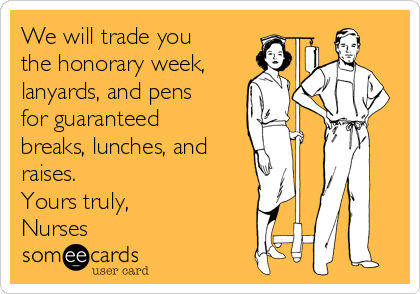 We will trade you the honorary week, lanyards, and pens for guaranteed breaks, lunches, and raises. Yours truly, Nurses