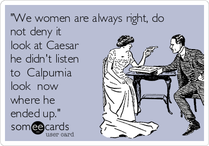 """We women are always right, do not deny it  look at Caesar he didn't listen to  Calpurnia  look  now where he ended up."""