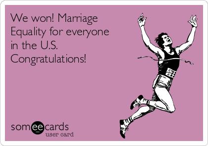 We won! Marriage Equality for everyone in the U.S. Congratulations!