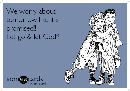 We worry about tomorrow like it's promised!!! Let go & let God*