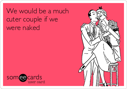 We would be a much cuter couple if we were naked