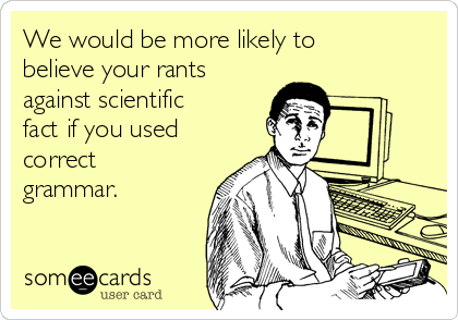 We would be more likely to believe your rants against scientific fact if you used correct grammar.