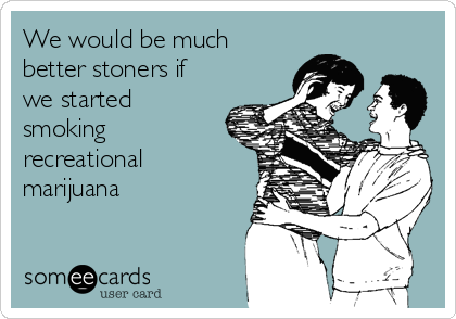 We would be much better stoners if we started smoking