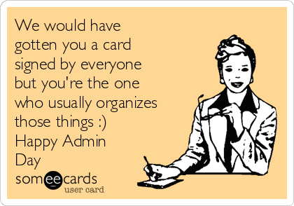 We would have gotten you a card signed by everyone but you're the one who usually organizes those things :) Happy Admin Day
