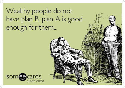 Wealthy people do not have plan B, plan A is good enough for them...