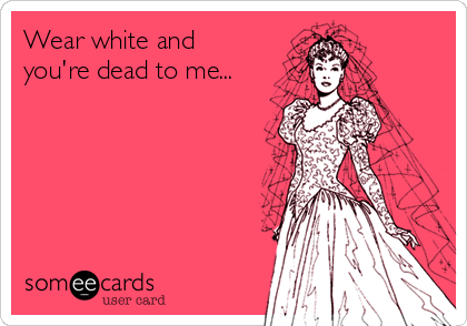 Wear white and you're dead to me...