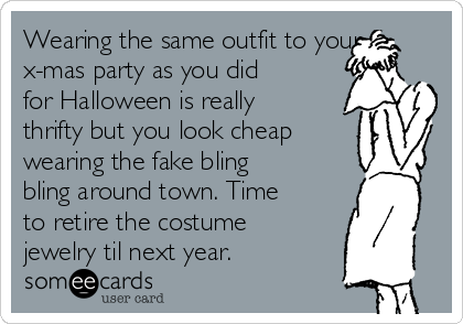 Wearing the same outfit to your x-mas party as you did for Halloween is really thrifty but you look cheap wearing the fake bling bling around town. Time to retire the costume jewelry til next year.