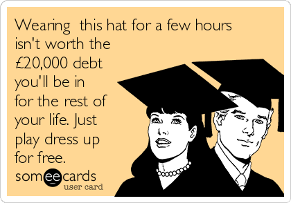 Wearing  this hat for a few hours isn't worth the £20,000 debt you'll be in for the rest of your life. Just play dress up for free.