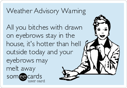 Weather Advisory Warning  All you bitches with drawn  on eyebrows stay in the house, it's hotter than hell outside today and your eyebrows may melt away