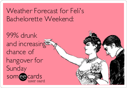 Weather Forecast for Feli's Bachelorette Weekend:   99% drunk and increasing chance of hangover for Sunday