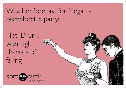 Weather forecast for Megan's bachelorette party:  Hot, Drunk with high chances of falling