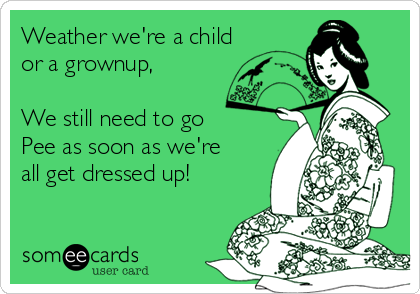 Weather we're a child or a grownup,  We still need to go Pee as soon as we're all get dressed up!