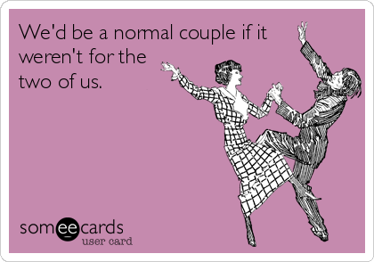 We'd be a normal couple if it weren't for the two of us.