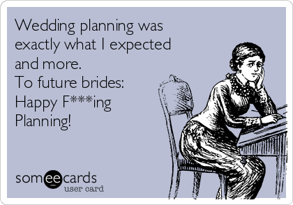 Wedding planning was exactly what I expected and more.   To future brides: Happy F***ing Planning!