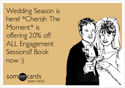 Wedding Season is here! *Cherish The Moment* is offering 20% off ALL Engagement Sessions!! Book now :)