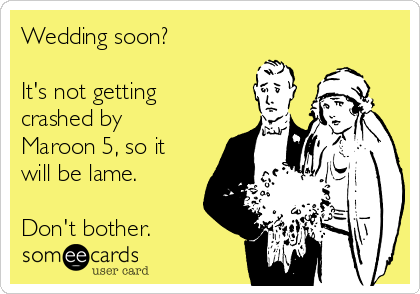 Wedding soon?    It's not getting crashed by Maroon 5, so it will be lame.  Don't bother.