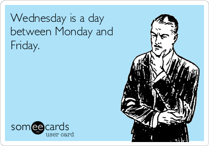Wednesday is a day  between Monday and Friday.