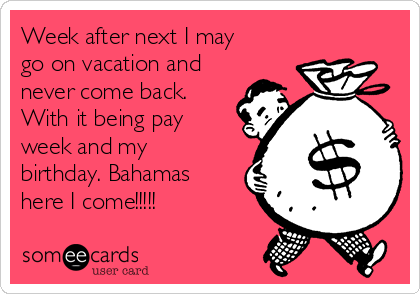 Week after next I may go on vacation and never come back. With it being pay week and my birthday. Bahamas here I come!!!!!