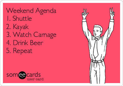 Weekend Agenda 1. Shuttle  2. Kayak 3. Watch Carnage 4. Drink Beer 5. Repeat