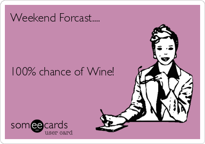 Weekend Forcast....     100% chance of Wine!
