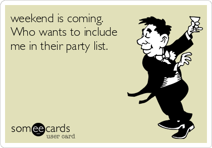 weekend is coming. Who wants to include me in their party list.