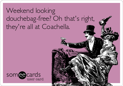 Weekend looking douchebag-free? Oh that's right, they're all at Coachella.