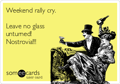 Weekend rally cry.   Leave no glass unturned!   Nostrovia!!!