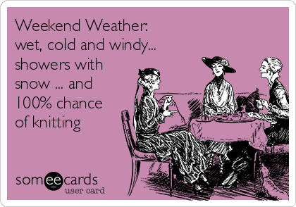 Weekend Weather:   wet, cold and windy...  showers with snow ... and 100% chance of knitting ♥