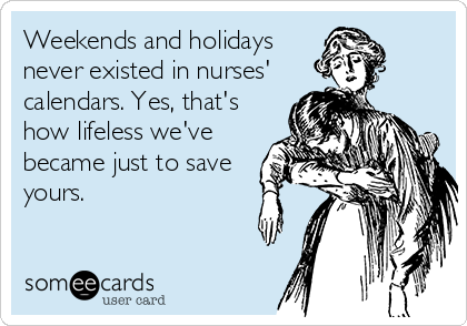 Weekends and holidays never existed in nurses'  calendars. Yes, that's how lifeless we've became just to save yours.