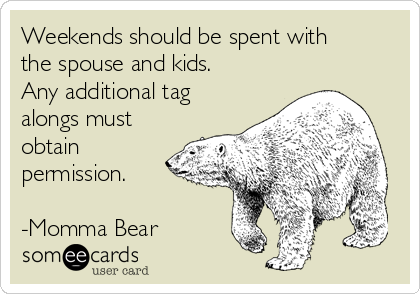 Weekends should be spent with the spouse and kids. Any additional tag alongs must obtain permission.  -Momma Bear