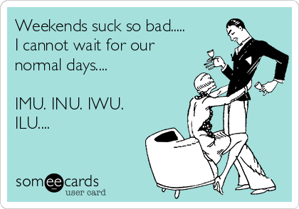 Weekends suck so bad..... I cannot wait for our normal days....  IMU. INU. IWU. ILU....