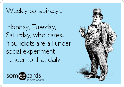 Weekly conspiracy...  Monday, Tuesday, Saturday, who cares... You idiots are all under social experiment.  I cheer to that daily.