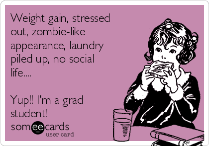 Weight gain, stressed out, zombie-like appearance, laundry piled up, no social life....  Yup!! I'm a grad student!