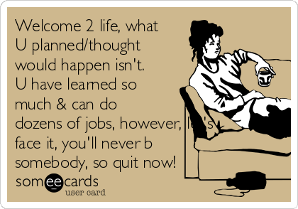 Welcome 2 life, what U planned/thought would happen isn't. U have learned so much & can do dozens of jobs, however, let's face it, you'll never b somebody, so quit now!