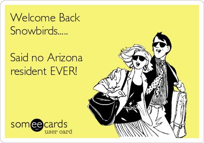 Welcome Back Snowbirds.....  Said no Arizona resident EVER!