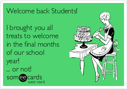 Welcome back Students!  I brought you all treats to welcome in the final months of our school year! ... or not!
