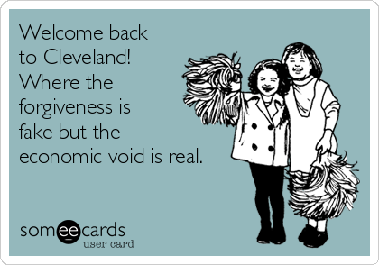 Welcome back to Cleveland! Where the forgiveness is fake but the economic void is real.