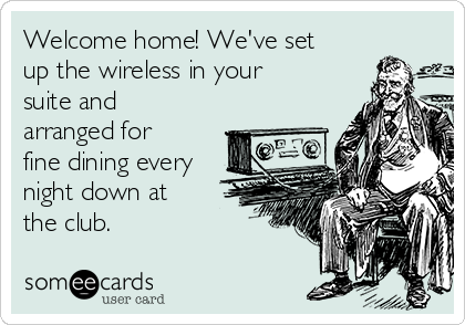 Welcome home! We've set up the wireless in your suite and arranged for fine dining every night down at the club.