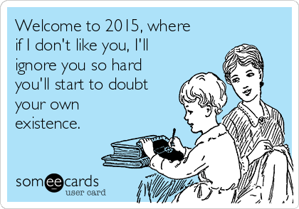 Welcome to 2015, where if I don't like you, I'll ignore you so hard you'll start to doubt your own existence.