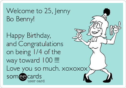 Welcome to 25, Jenny Bo Benny!  Happy Birthday, and Congratulations  on being 1/4 of the way toward 100 !!!! Love you so much. xoxoxox