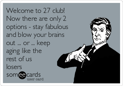 Welcome to 27 club! Now there are only 2 options - stay fabulous and blow your brains out ... or ... keep aging like the rest of us losers
