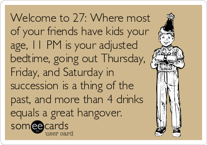 Welcome to 27: Where most of your friends have kids your age, 11 PM is your adjusted bedtime, going out Thursday, Friday, and Saturday in succession is a thing of the past, and more than 4 drinks equals a great hangover.