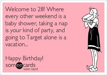 Welcome to 28! Where every other weekend is a baby shower, taking a nap is your kind of party, and going to Target alone is a vacation...  Happy Birthday!