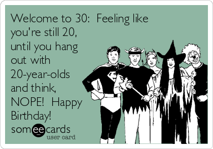 Welcome to 30:  Feeling like you're still 20, until you hang out with 20-year-olds and think, NOPE!  Happy Birthday!