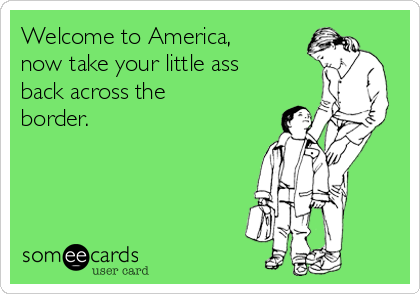 Welcome to America, now take your little ass back across the border.